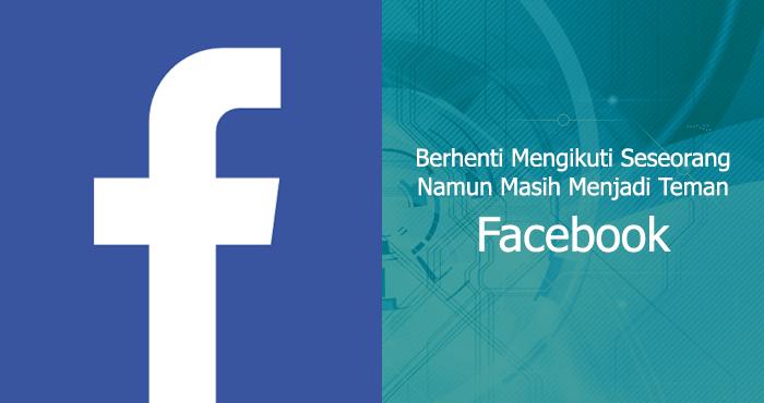 Berhenti Mengikuti Unfollow Namun Tetap Menjadi Teman Facebook